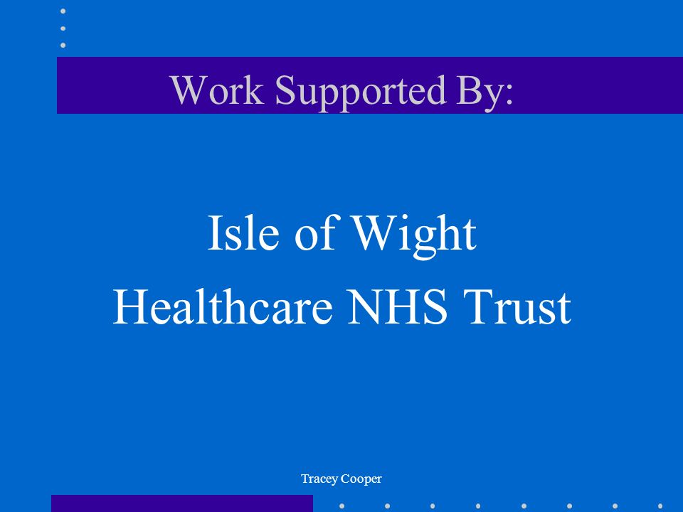 Work Supported By: Isle of Wight Healthcare NHS Trust Tracey Cooper