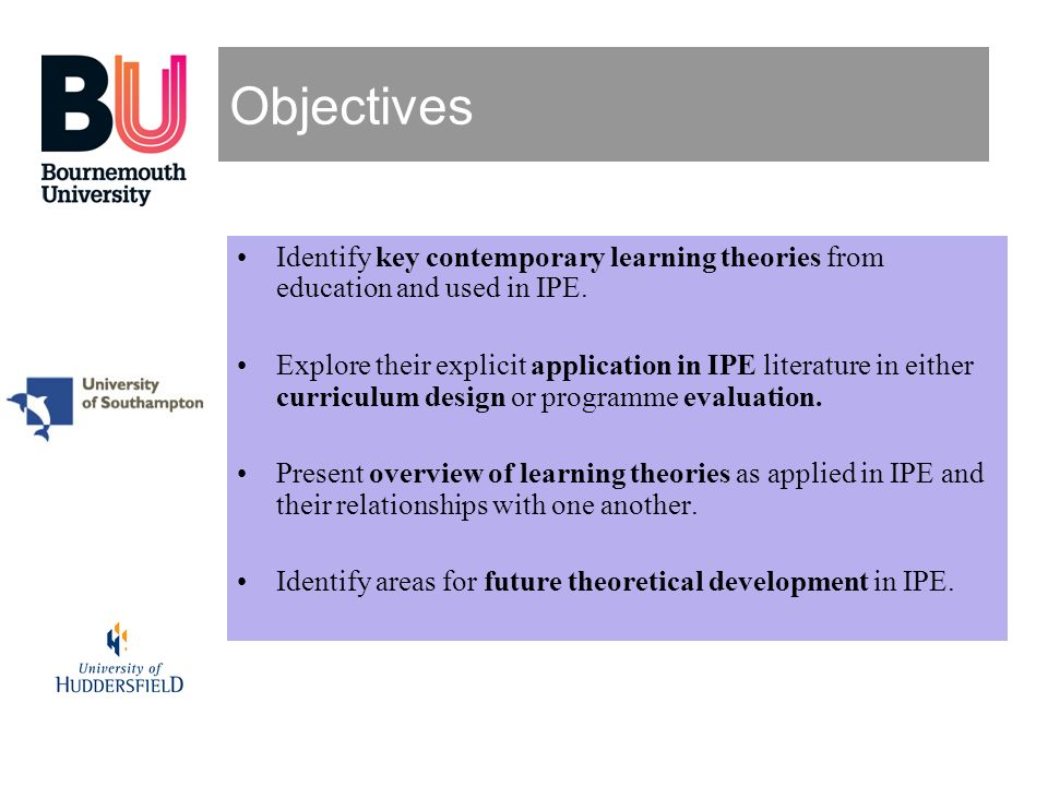 Objectives Identify key contemporary learning theories from education and used in IPE.