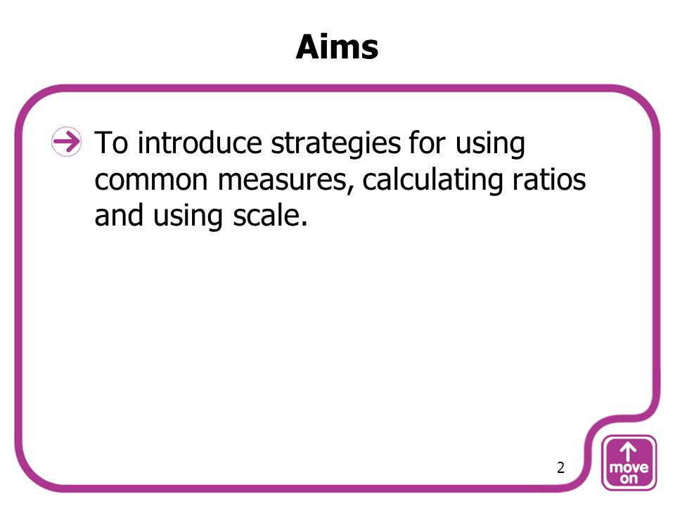 Aims To introduce strategies for using common measures, calculating ratios and using scale. 2