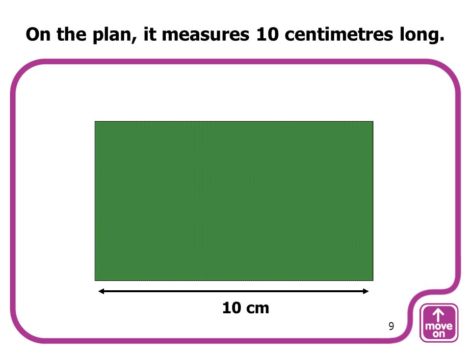 On the plan, it measures 10 centimetres long.