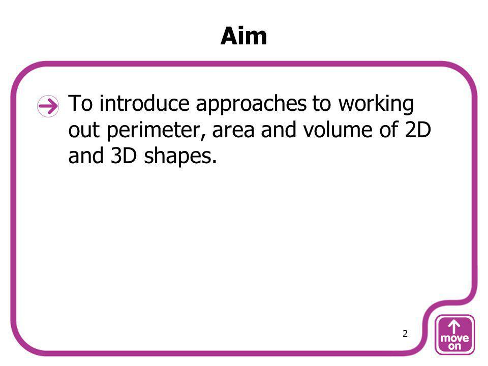 Aim To introduce approaches to working out perimeter, area and volume of 2D and 3D shapes. 2