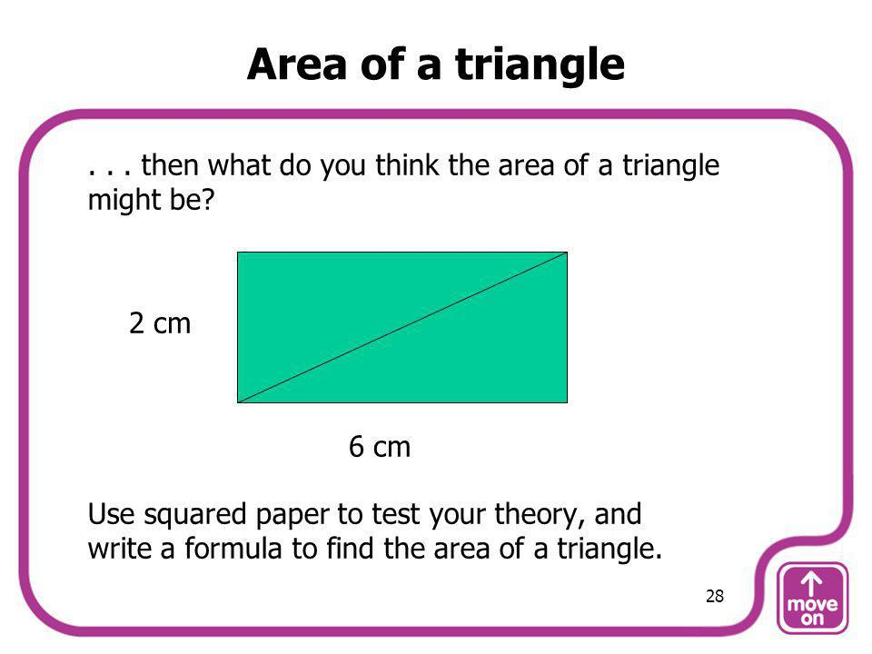 Area of a triangle . . . then what do you think the area of a triangle might be Use squared paper to test your theory, and.