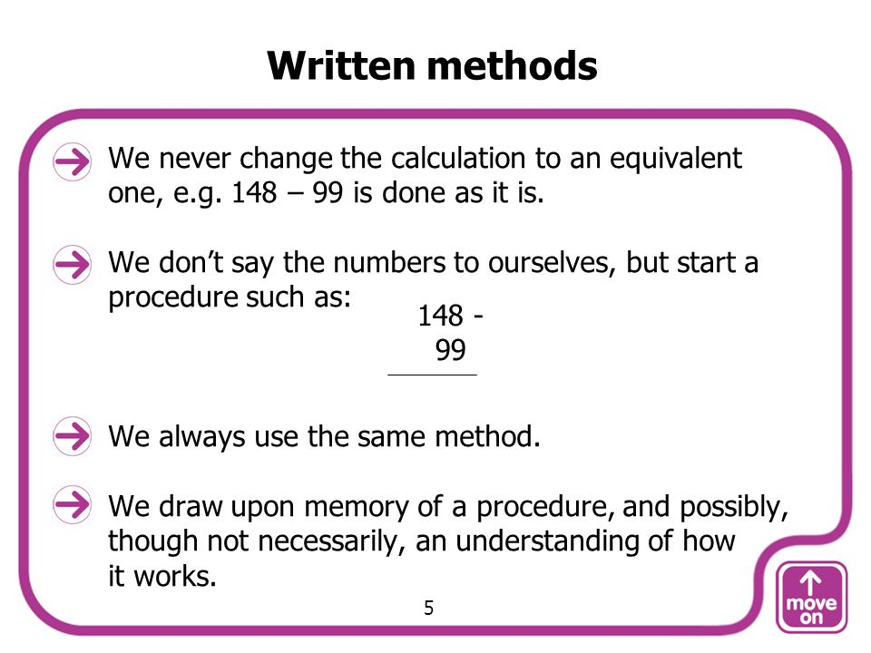 Written methods We never change the calculation to an equivalent one, e.g. 148 – 99 is done as it is.