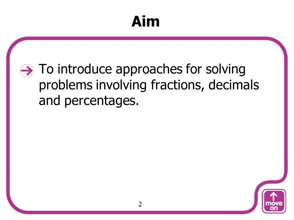 Aim To introduce approaches for solving problems involving fractions, decimals and percentages. 2