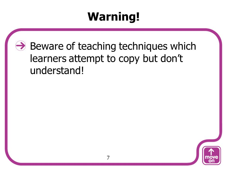 Warning! Beware of teaching techniques which learners attempt to copy but don't understand! 7