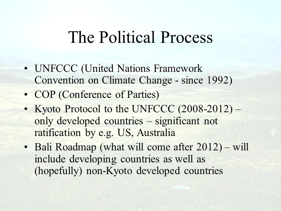 The Political Process UNFCCC (United Nations Framework Convention on Climate Change - since 1992) COP (Conference of Parties)