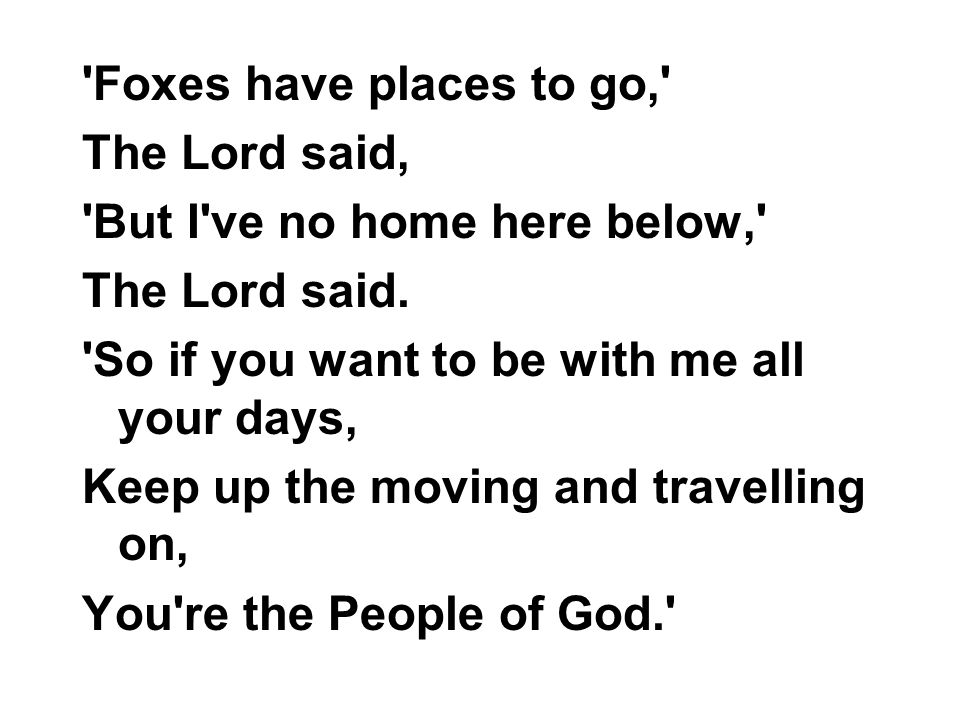 Foxes have places to go, The Lord said, But I ve no home here below, The Lord said. So if you want to be with me all your days,