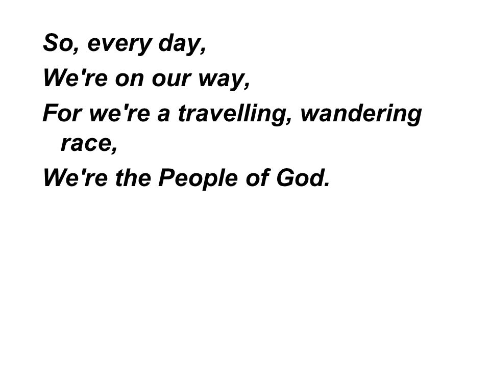 So, every day, We re on our way, For we re a travelling, wandering race, We re the People of God.