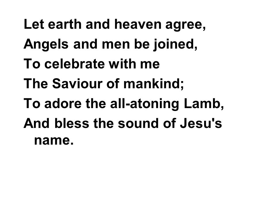 Let earth and heaven agree,