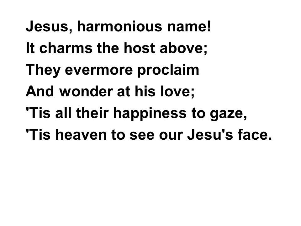 Jesus, harmonious name! It charms the host above; They evermore proclaim. And wonder at his love;