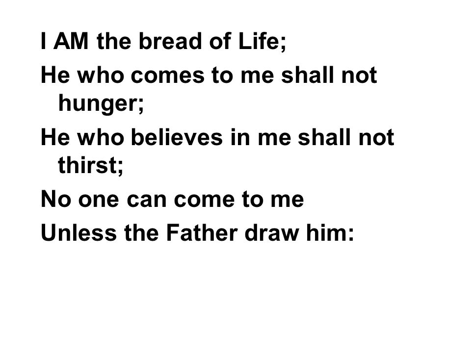 I AM the bread of Life; He who comes to me shall not hunger; He who believes in me shall not thirst;