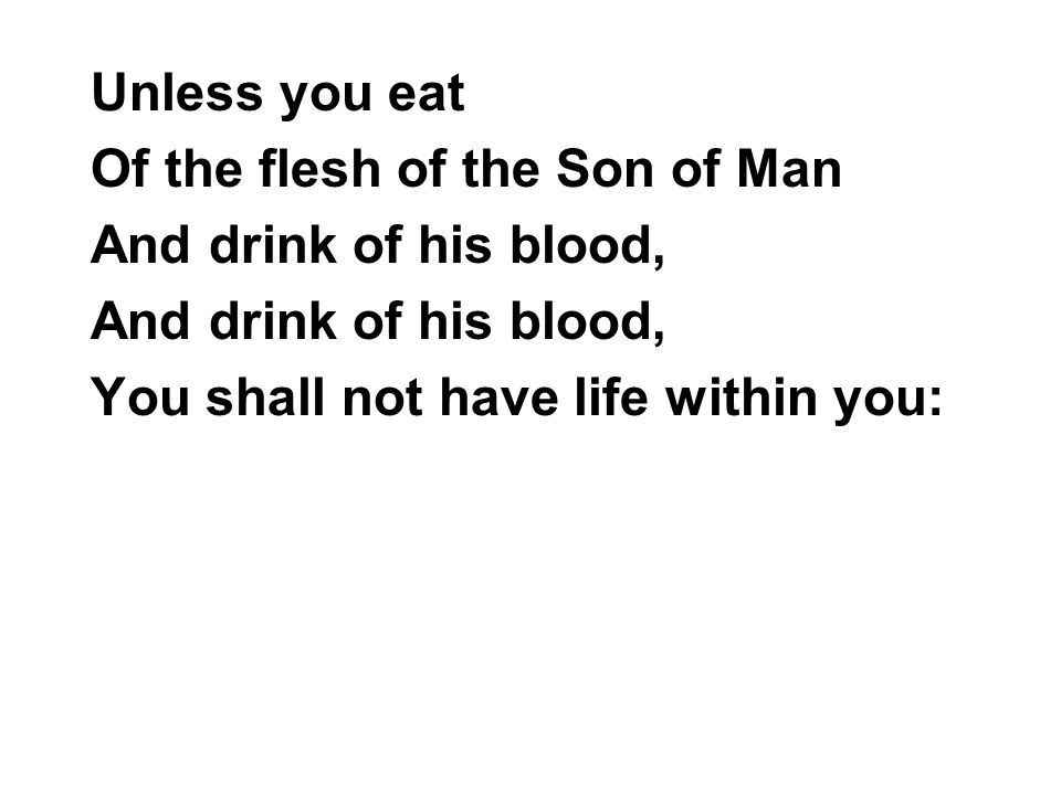 Unless you eat Of the flesh of the Son of Man.