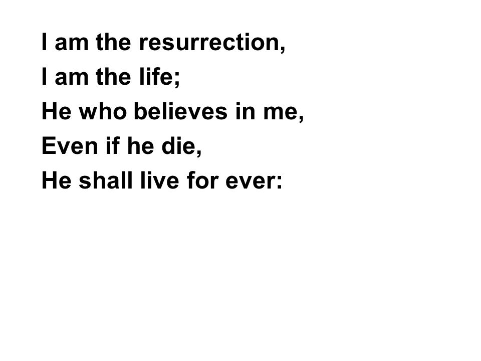I am the resurrection, I am the life; He who believes in me, Even if he die, He shall live for ever: