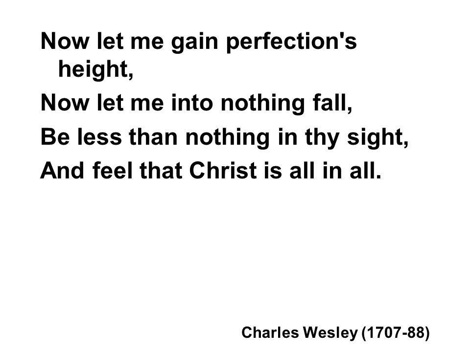 Now let me gain perfection s height, Now let me into nothing fall,