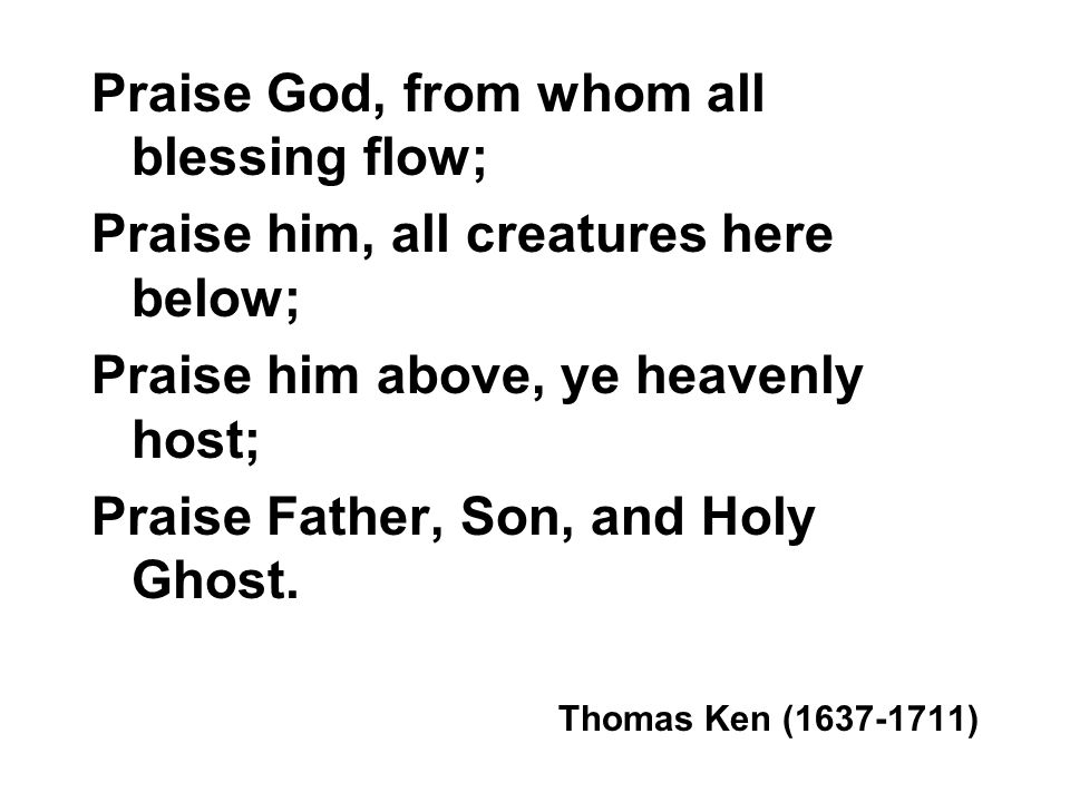 Praise God, from whom all blessing flow;