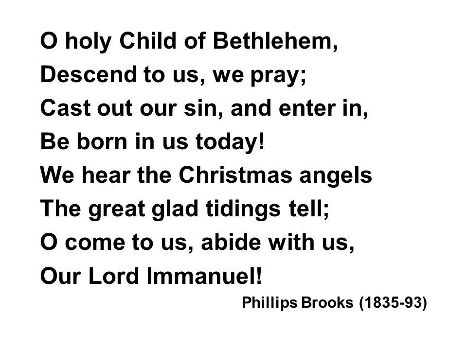 O holy Child of Bethlehem, Descend to us, we pray;