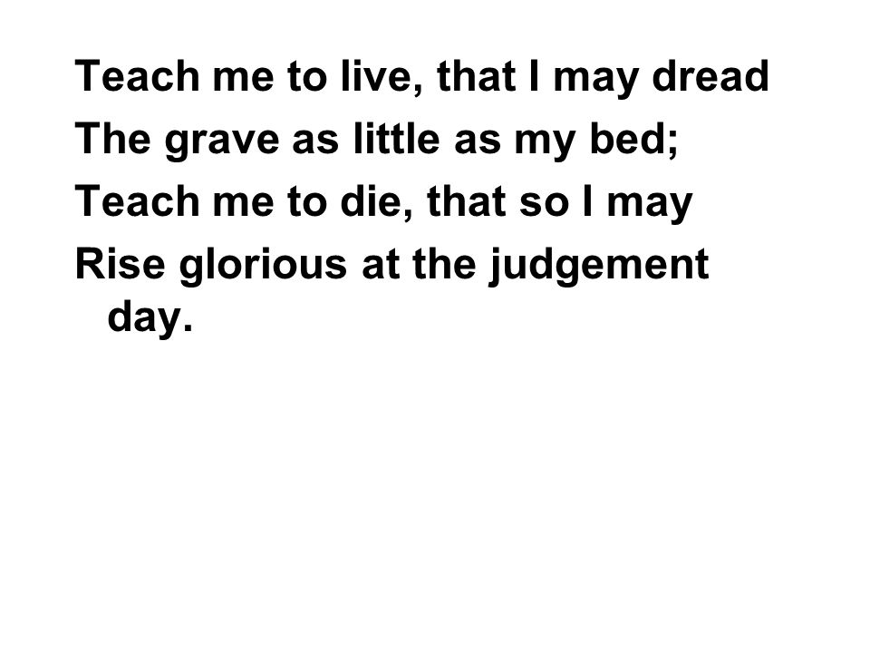 Teach me to live, that I may dread