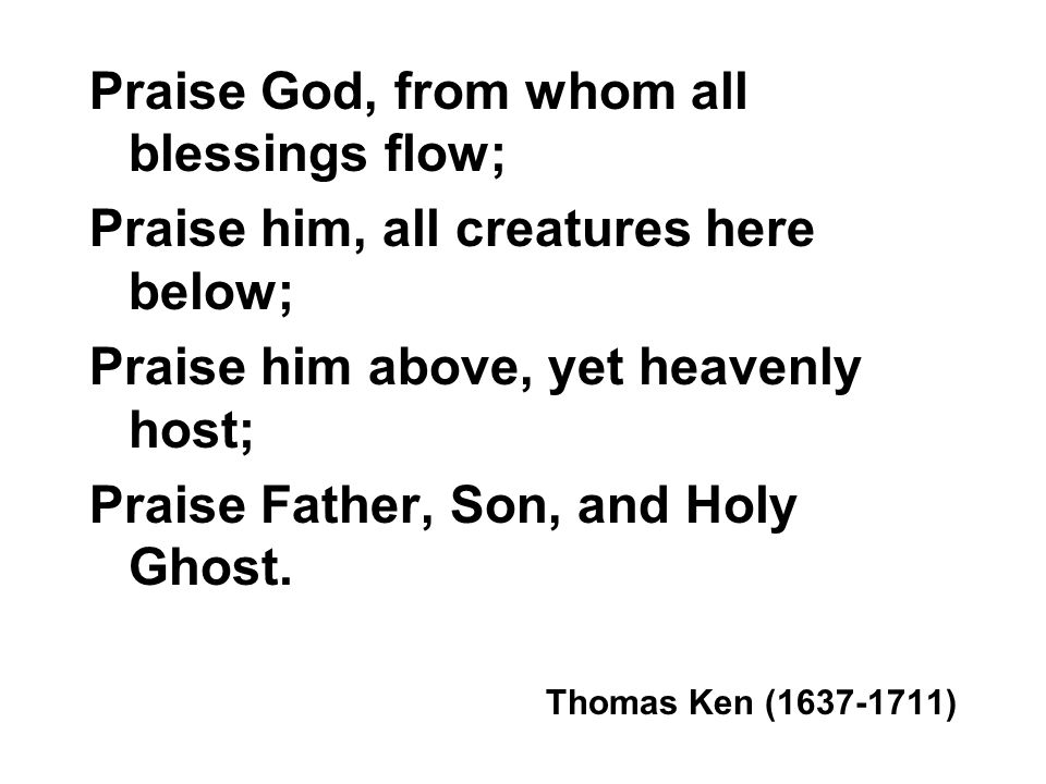 Praise God, from whom all blessings flow;