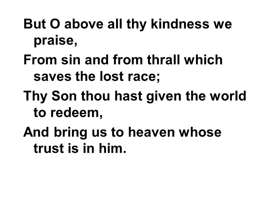 But O above all thy kindness we praise,