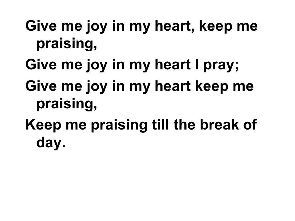 Give me joy in my heart, keep me praising,