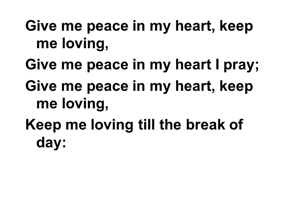 Give me peace in my heart, keep me loving,