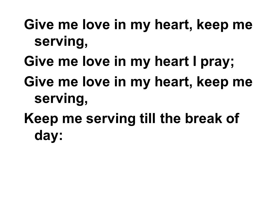 Give me love in my heart, keep me serving,