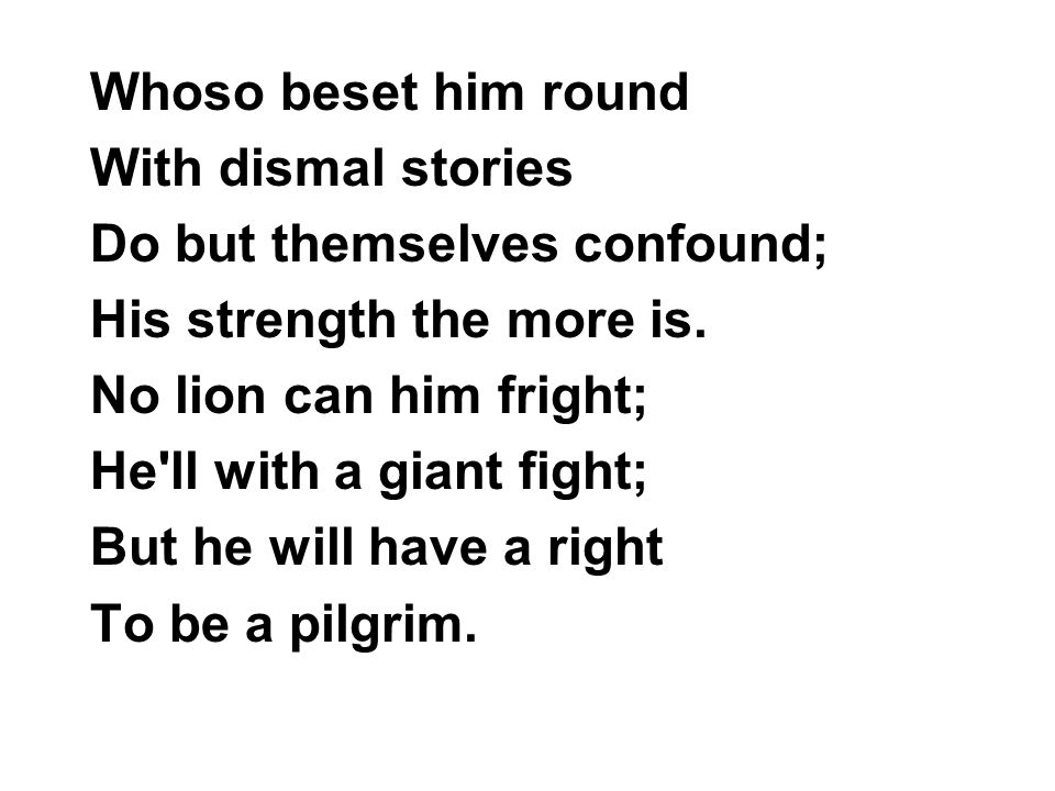 Whoso beset him round With dismal stories. Do but themselves confound; His strength the more is. No lion can him fright;
