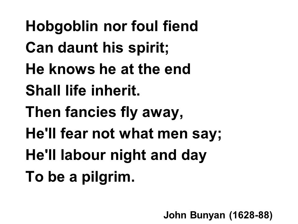 Hobgoblin nor foul fiend Can daunt his spirit; He knows he at the end