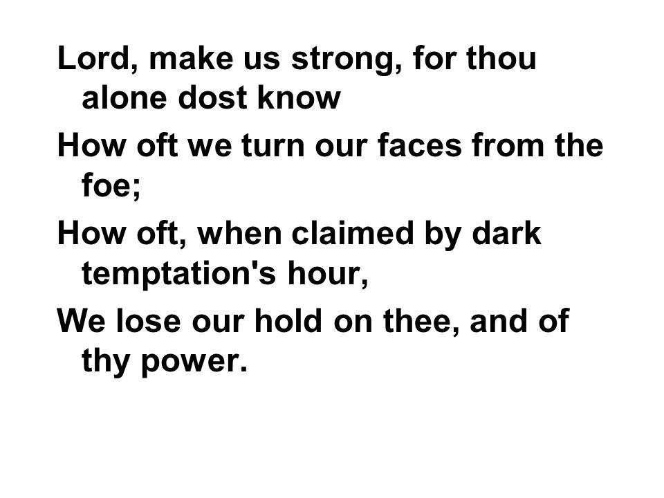 Lord, make us strong, for thou alone dost know