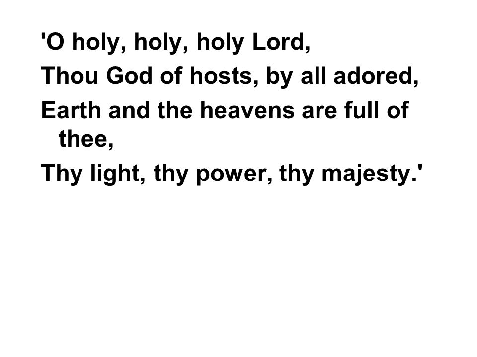O holy, holy, holy Lord, Thou God of hosts, by all adored, Earth and the heavens are full of thee,