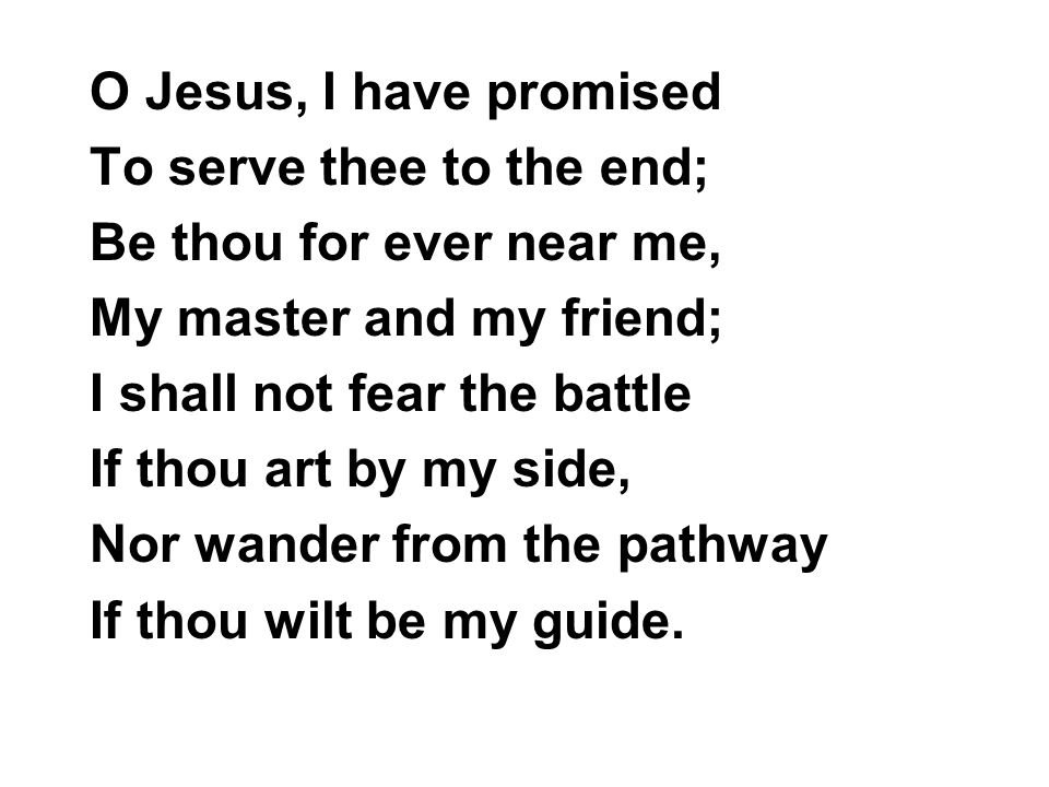 O Jesus, I have promised To serve thee to the end; Be thou for ever near me, My master and my friend;
