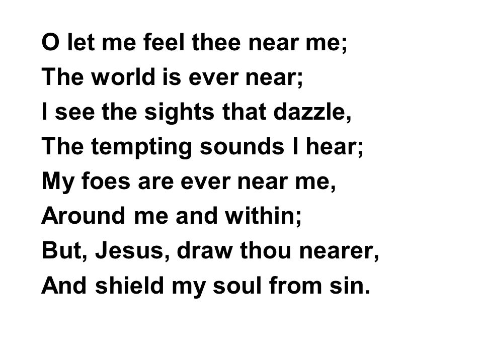 O let me feel thee near me;