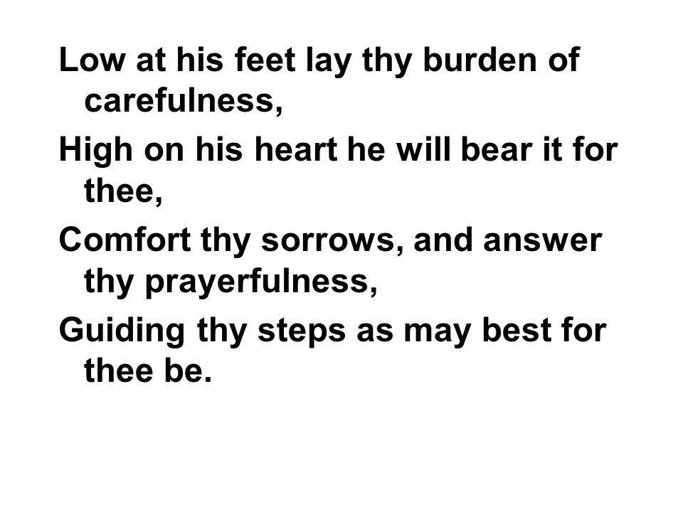 Low at his feet lay thy burden of carefulness,