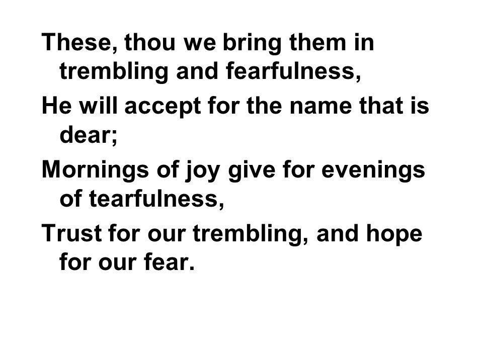 These, thou we bring them in trembling and fearfulness,