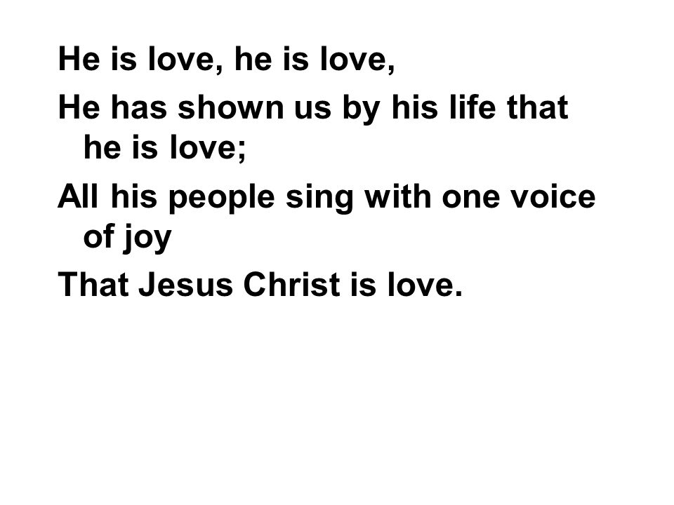 He is love, he is love, He has shown us by his life that he is love; All his people sing with one voice of joy.