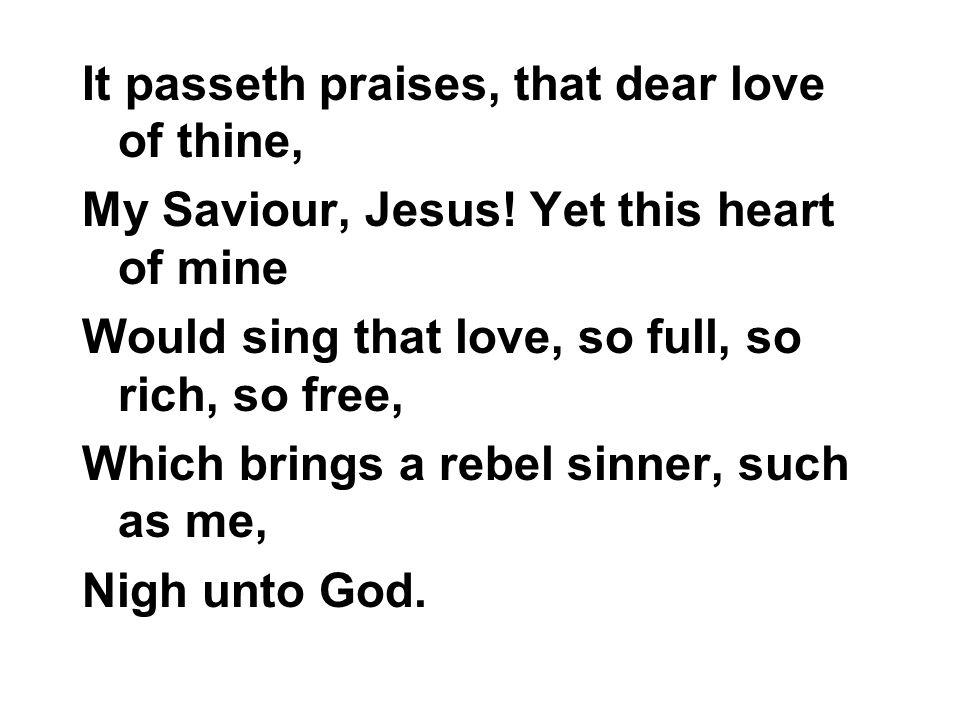 It passeth praises, that dear love of thine,