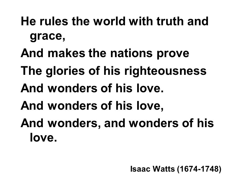 He rules the world with truth and grace, And makes the nations prove