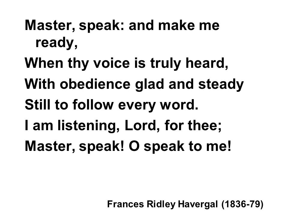Master, speak: and make me ready, When thy voice is truly heard,