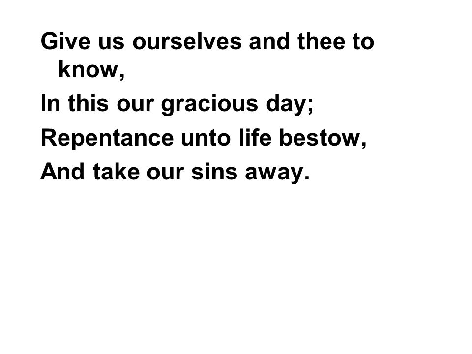 Give us ourselves and thee to know,