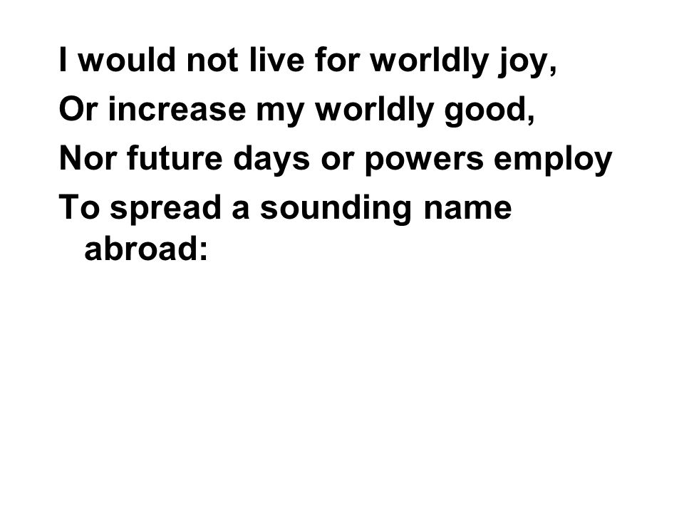 I would not live for worldly joy,