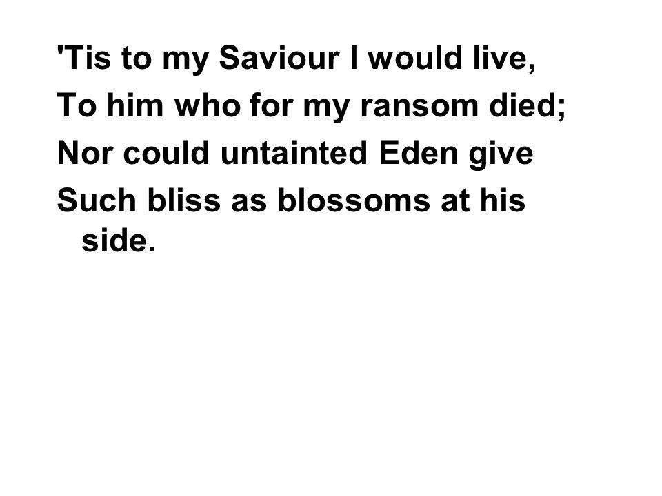 Tis to my Saviour I would live,