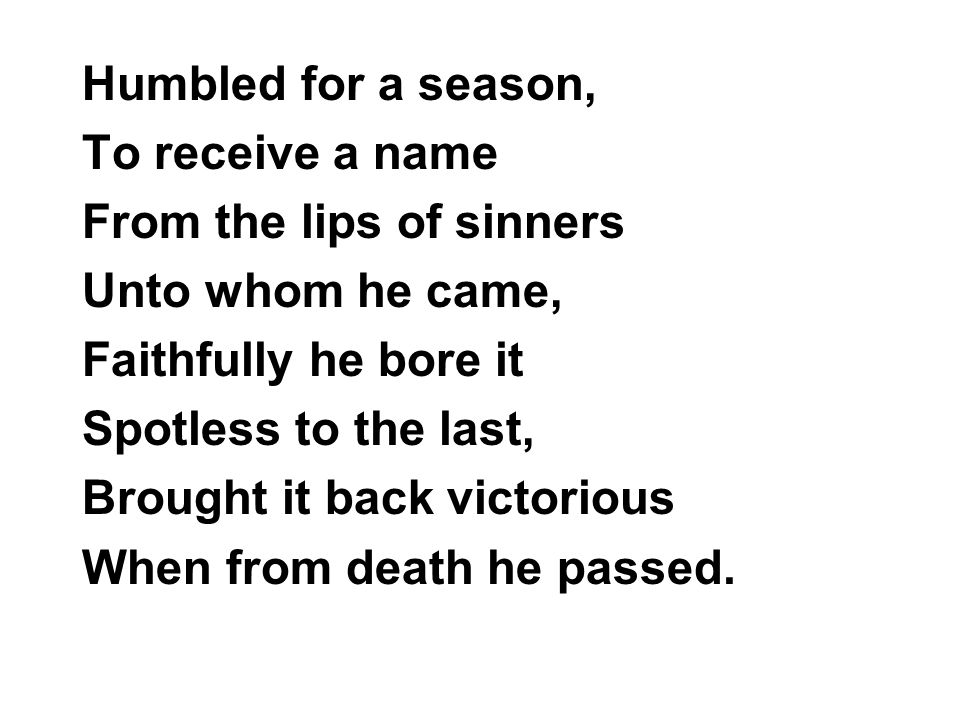 Humbled for a season, To receive a name. From the lips of sinners. Unto whom he came, Faithfully he bore it.