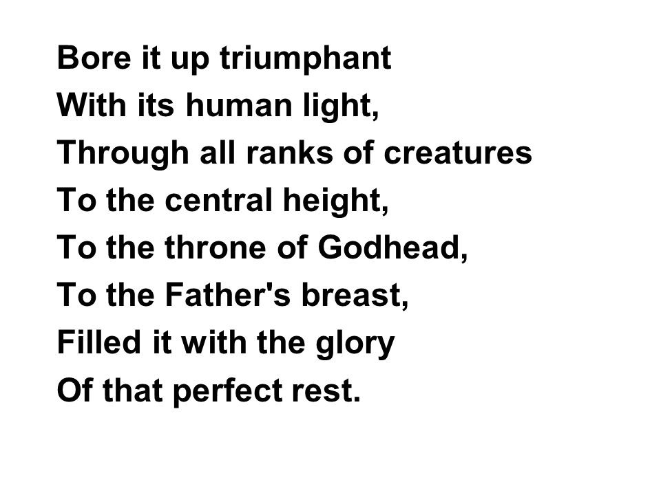 Bore it up triumphant With its human light, Through all ranks of creatures. To the central height,