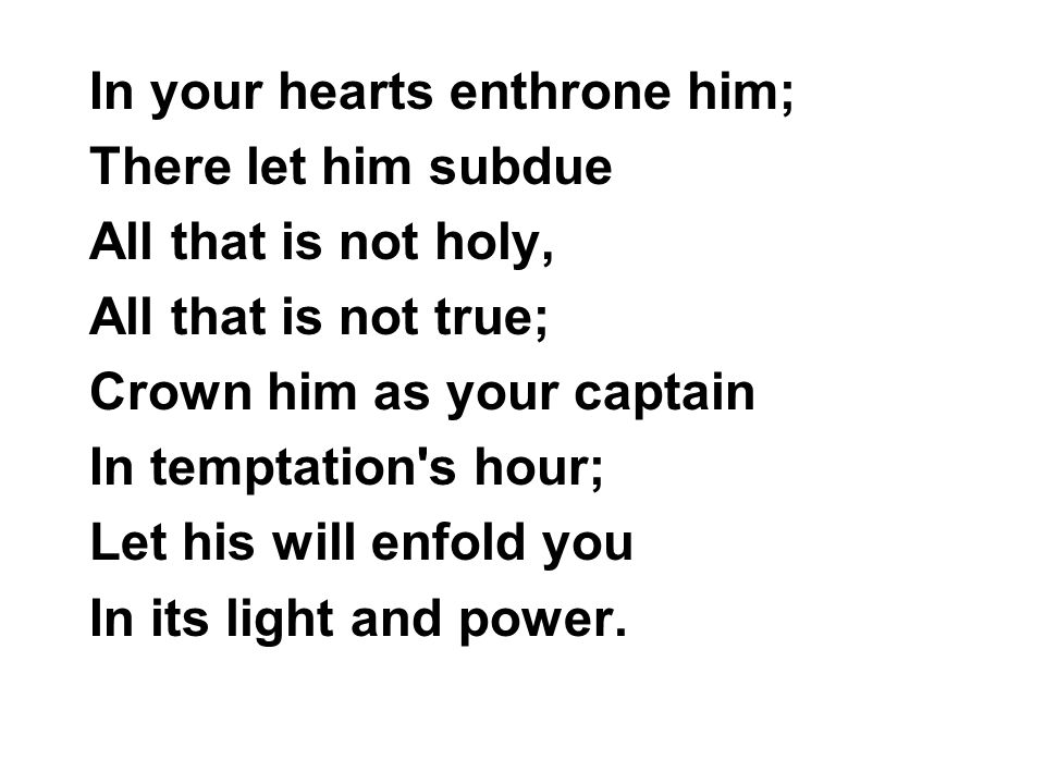 In your hearts enthrone him;