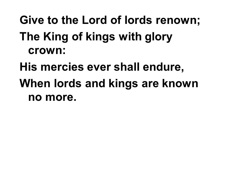 Give to the Lord of lords renown;