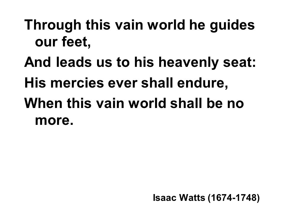 Through this vain world he guides our feet,