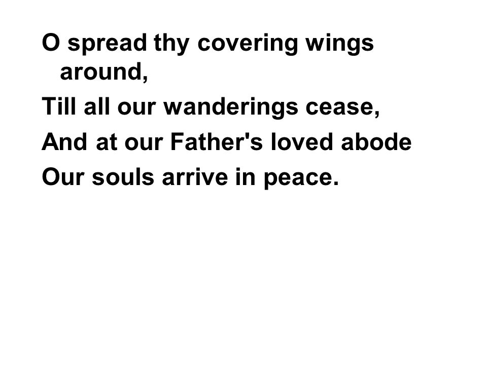 O spread thy covering wings around,