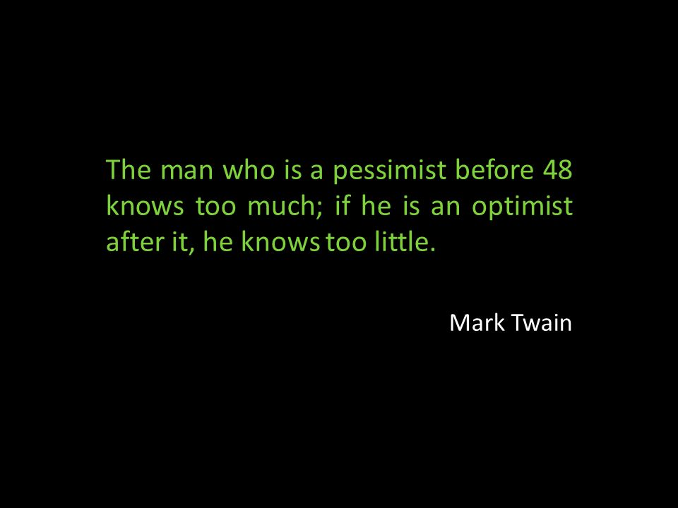 The man who is a pessimist before 48 knows too much; if he is an optimist after it, he knows too little.