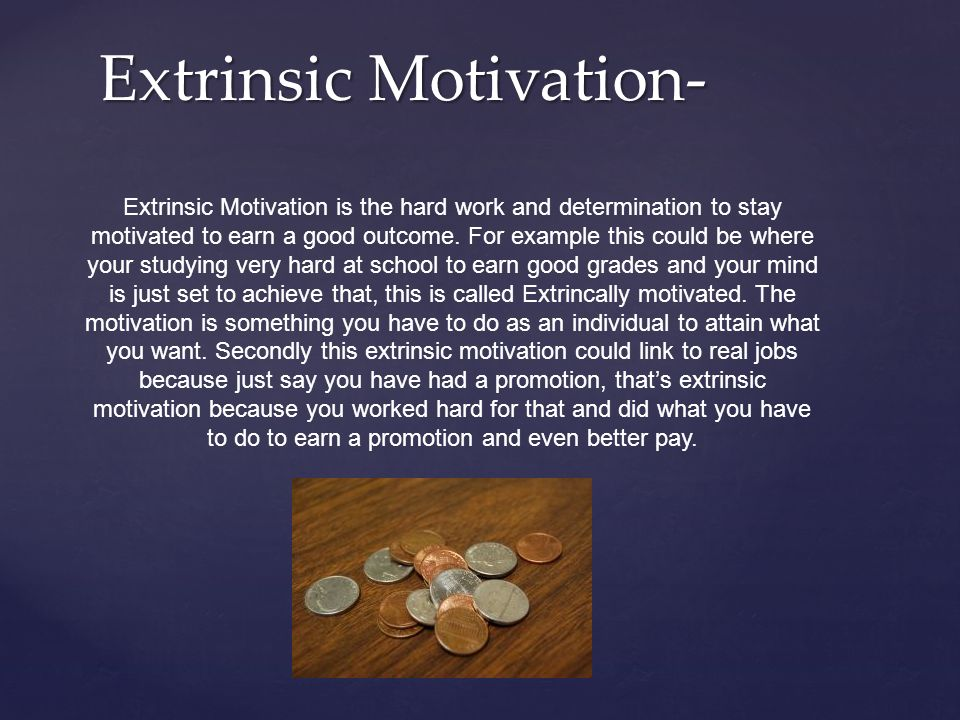 is it true that extrinsic motivation This is called intrinsic motivation when you inherently enjoy doing something just because , that's the most natural form of motivation then, there's the evil twin, extrinsic motivation.