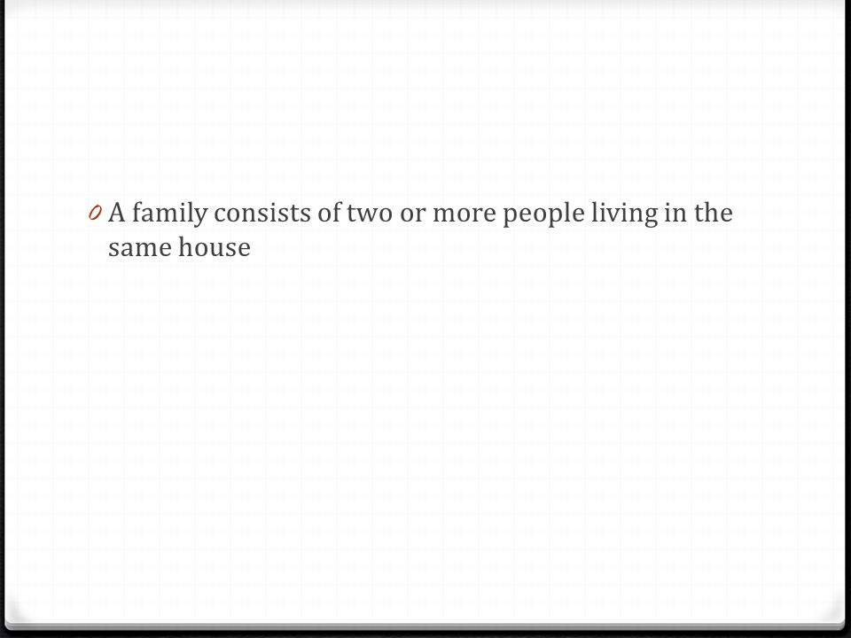 A family consists of two or more people living in the same house